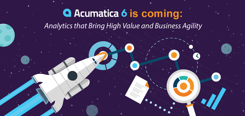 Acumatica 6 is Coming: Analytics that Bring High Value and Business Agility