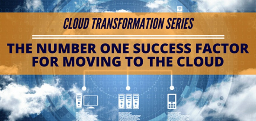 Cloud Transformation Series: The Number One Success Factor for Moving to the Cloud