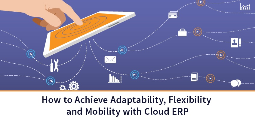How to Achieve Adaptability, Flexibility and Mobility with Cloud ERP