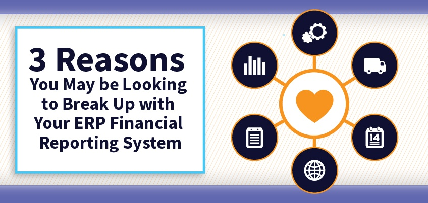 3 Reasons You May be Looking to Break Up with Your ERP Financial Reporting System