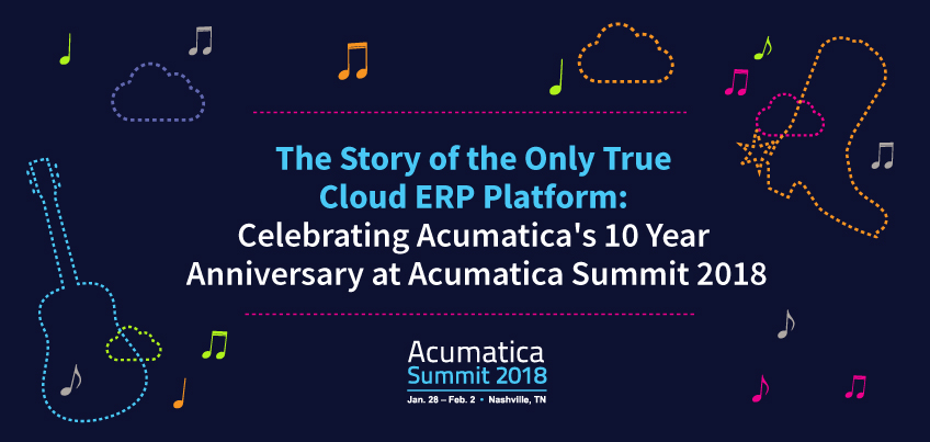 The Story of the Only True Cloud ERP Platform Celebrating Acumatica's 10 Year Anniversary at Acumatica Summit 2018