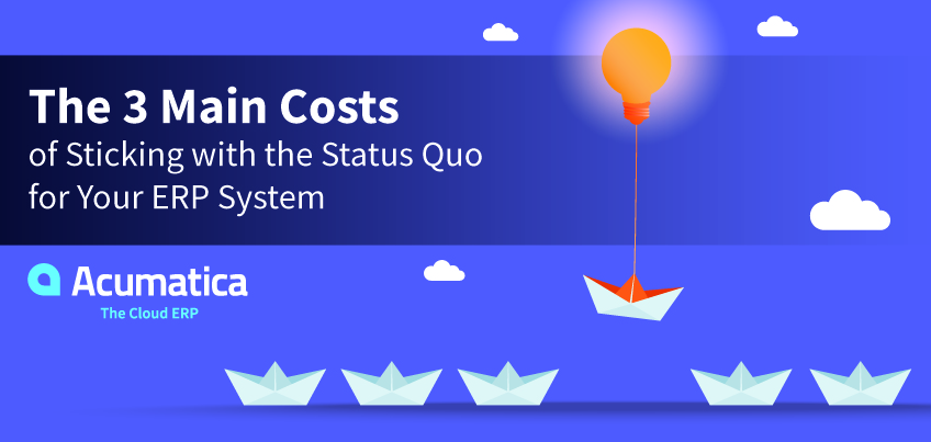 The 3 Main Costs of Sticking with the Status Quo for Your ERP System