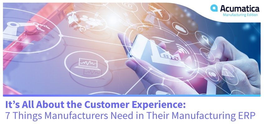 It's All About the Customer Experience: 7 Things Manufacturers Need in Their Manufacturing ERP