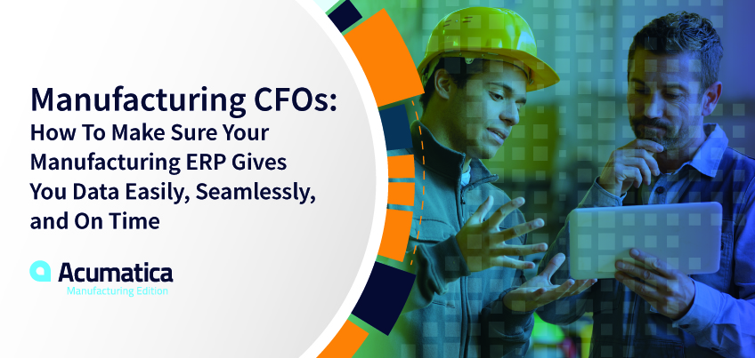 Manufacturing CFO's: How to Make Sure Your Manufacturing ERP Gives You Data Easily, Seamlessly, and On Time