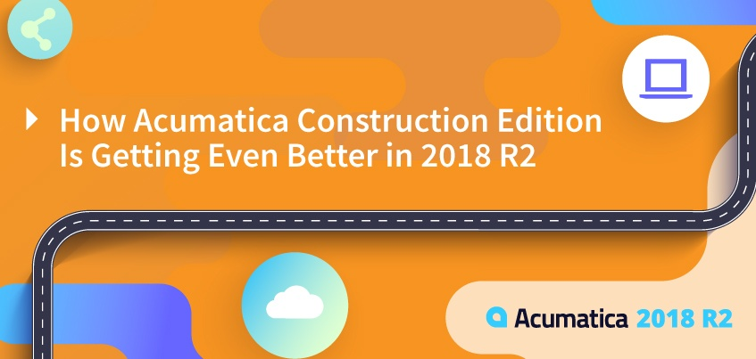 How Acumatica Construction Edition Is Getting Even Better in 2018 R2