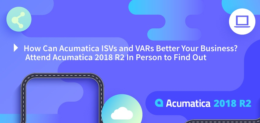 How Can Acumatica ISVs and VARs Better Your Business? Attend Acumatica 2018 R2 In Person to Find Out