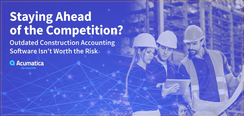 Staying Ahead of the Competition? Outdated Construction Accounting Software Isn't Worth the Risk