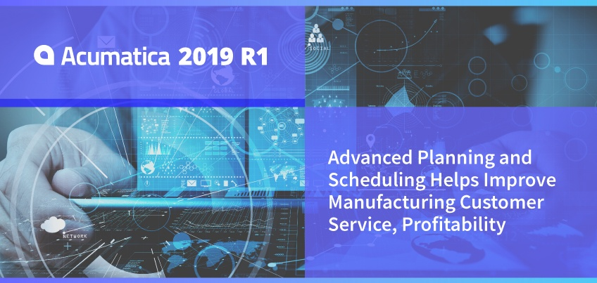Acumatica 2019 R1: Advanced Planning and Scheduling Helps Improve Manufacturing Customer Service, Profitability
