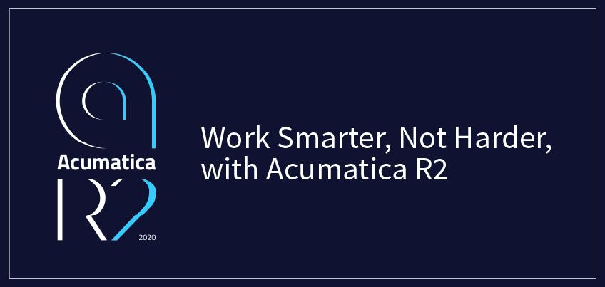 Work Smarter, Not Harder, with Acumatica 2020 R2 | Acumatica Cloud ERP